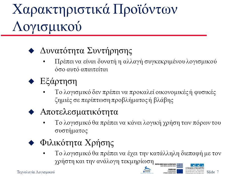 Τεχνολογία ΛογισμικούSlide 28 u Κίνδυνοι Δεν υπάρχει η δυνατότητα βελτίωσης ποιότητας χωρίς κόστος Οι νέες μέθοδοι συνήθως αναγκάζουν το υπάρχον προσωπικό να φύγει u Επίλυση κινδύνων Αναζήτηση βιβλιογραφίας Πιλοτικό έργο Αναζήτηση στα πιθανά επαναχρησιμοποιήσιμα στοιχεία Αξιολόγηση των διαθέσιμων εργαλείων υποστήριξης Εκπαίδευση του προσωπικού και σεμινάρια