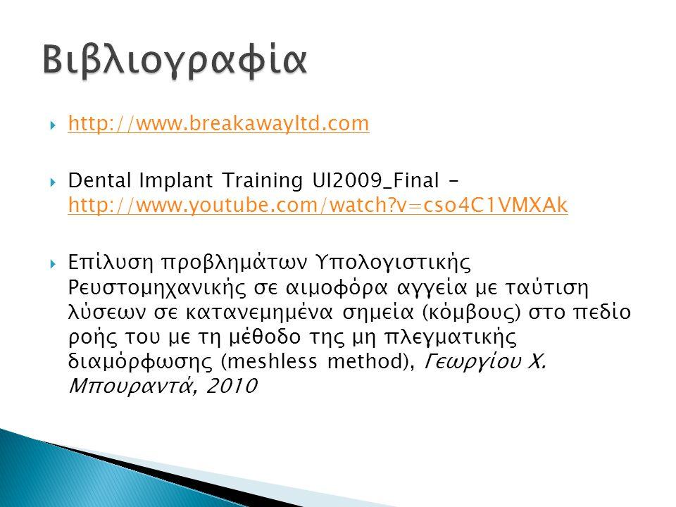  http://www.breakawayltd.com http://www.breakawayltd.com  Dental Implant Training UI2009_Final - http://www.youtube.com/watch v=cso4C1VMXAk http://www.youtube.com/watch v=cso4C1VMXAk  Επίλυση προβλημάτων Υπολογιστικής Ρευστομηχανικής σε αιμοφόρα αγγεία με ταύτιση λύσεων σε κατανεμημένα σημεία (κόμβους) στο πεδίο ροής του με τη μέθοδο της μη πλεγματικής διαμόρφωσης (meshless method), Γεωργίου Χ.