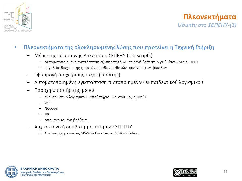 Πλεονεκτήματα Ubuntu στο ΣΕΠΕΗΥ-(3) Πλεονεκτήματα της ολοκληρωμένης λύσης που προτείνει η Τεχνική Στήριξη – Μέσω της εφαρμογής Διαχείριση ΣΕΠΕΗΥ (sch-scripts) – αυτοματοποιημένη εγκατάσταση εξυπηρετητή και επιλογή βέλτιστων ρυθμίσεων για ΣΕΠΕΗΥ – εργαλεία διαχείρισης χρηστών, ομάδων μαθητών, κοινόχρηστων φακέλων – Εφαρμογή διαχείρισης τάξης (Επόπτης) – Αυτοματοποιημένη εγκατάσταση πιστοποιημένου εκπαιδευτικού λογισμικού – Παροχή υποστήριξης μέσω – ενημερώσεων λογισμικού (Αποθετήριο Ανοικτού Λογισμικού), – wiki – Φόρουμ – IRC – απομακρυσμένη βοήθεια – Αρχιτεκτονική συμβατή με αυτή των ΣΕΠΕΗΥ – Συνύπαρξη με λύσεις MS-Windows Server & Workstations 11