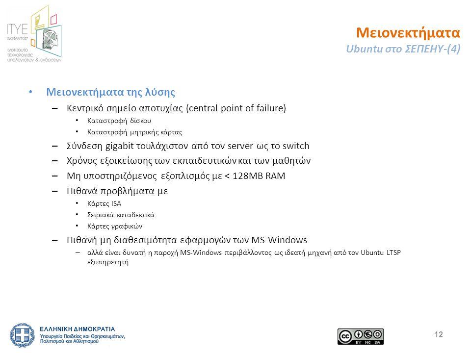 Μειονεκτήματα Ubuntu στο ΣΕΠΕΗΥ-(4) Μειονεκτήματα της λύσης – Κεντρικό σημείο αποτυχίας (central point of failure) Καταστροφή δίσκου Καταστροφή μητρικής κάρτας – Σύνδεση gigabit τουλάχιστον από τον server ως το switch – Χρόνος εξοικείωσης των εκπαιδευτικών και των μαθητών – Μη υποστηριζόμενος εξοπλισμός με < 128ΜΒ RAM – Πιθανά προβλήματα με Κάρτες ISA Σειριακά καταδεκτικά Κάρτες γραφικών – Πιθανή μη διαθεσιμότητα εφαρμογών των MS-Windows – αλλά είναι δυνατή η παροχή MS-Windows περιβάλλοντος ως ιδεατή μηχανή από τον Ubuntu LTSP εξυπηρετητή 12