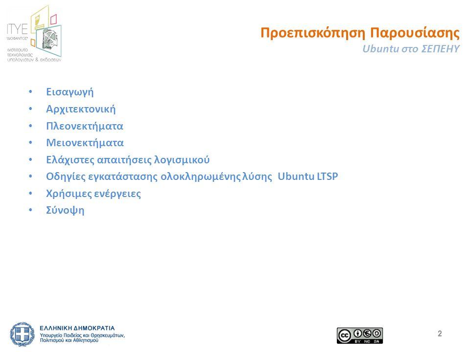 Προεπισκόπηση Παρουσίασης Ubuntu στο ΣΕΠΕΗΥ Εισαγωγή Αρχιτεκτονική Πλεονεκτήματα Μειονεκτήματα Ελάχιστες απαιτήσεις λογισμικού Οδηγίες εγκατάστασης ολοκληρωμένης λύσης Ubuntu LTSP Χρήσιμες ενέργειες Σύνοψη 2