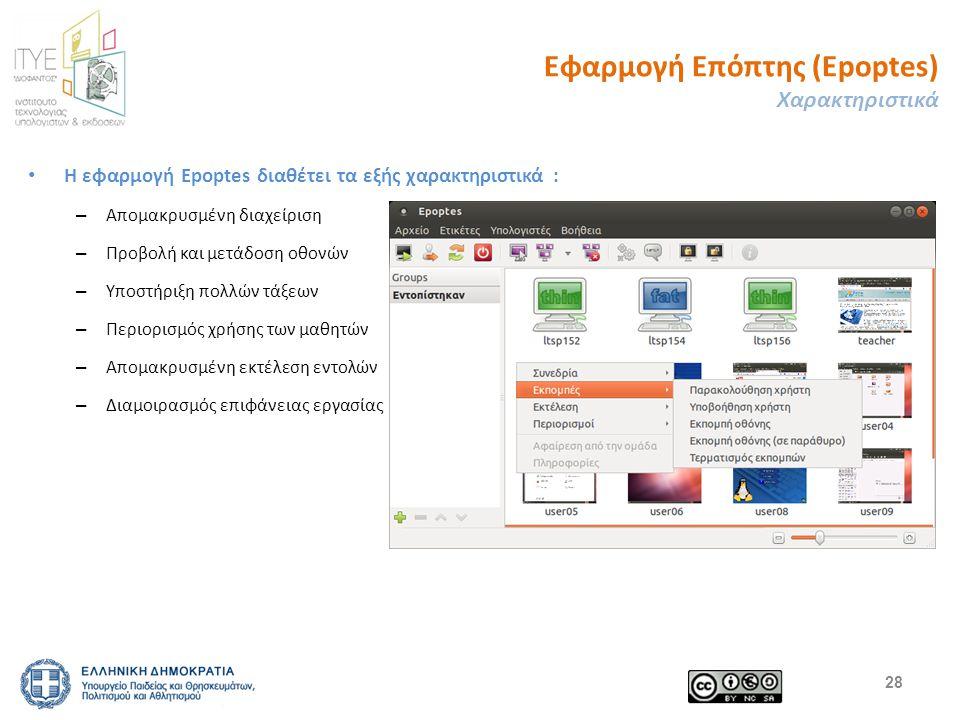 Εφαρμογή Επόπτης (Epoptes) Χαρακτηριστικά Η εφαρμογή Εpoptes διαθέτει τα εξής χαρακτηριστικά : – Απομακρυσμένη διαχείριση – Προβολή και μετάδοση οθονών – Υποστήριξη πολλών τάξεων – Περιορισμός χρήσης των μαθητών – Απομακρυσμένη εκτέλεση εντολών – Διαμοιρασμός επιφάνειας εργασίας 28