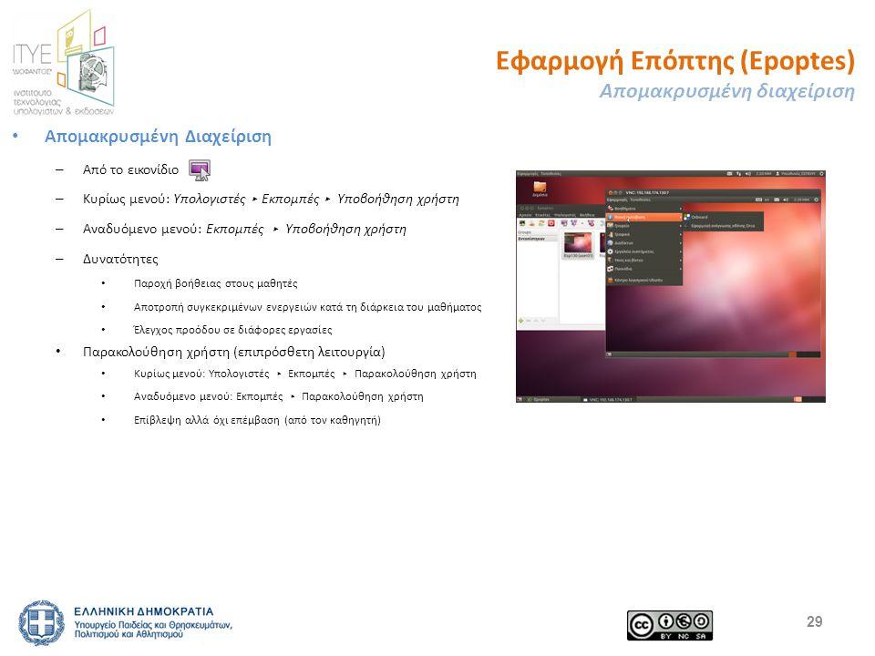 Εφαρμογή Επόπτης (Epoptes) Απομακρυσμένη διαχείριση Απομακρυσμένη Διαχείριση – Από το εικονίδιο – Κυρίως μενού: Υπολογιστές ▸ Εκπομπές ▸ Υποβοήθηση χρήστη – Αναδυόμενο μενού: Εκπομπές ▸ Υποβοήθηση χρήστη – Δυνατότητες Παροχή βοήθειας στους μαθητές Αποτροπή συγκεκριμένων ενεργειών κατά τη διάρκεια του μαθήματος Έλεγχος προόδου σε διάφορες εργασίες Παρακολούθηση χρήστη (επιπρόσθετη λειτουργία) Κυρίως μενού: Υπολογιστές ▸ Εκπομπές ▸ Παρακολούθηση χρήστη Αναδυόμενο μενού: Εκπομπές ▸ Παρακολούθηση χρήστη Επίβλεψη αλλά όχι επέμβαση (από τον καθηγητή) 29