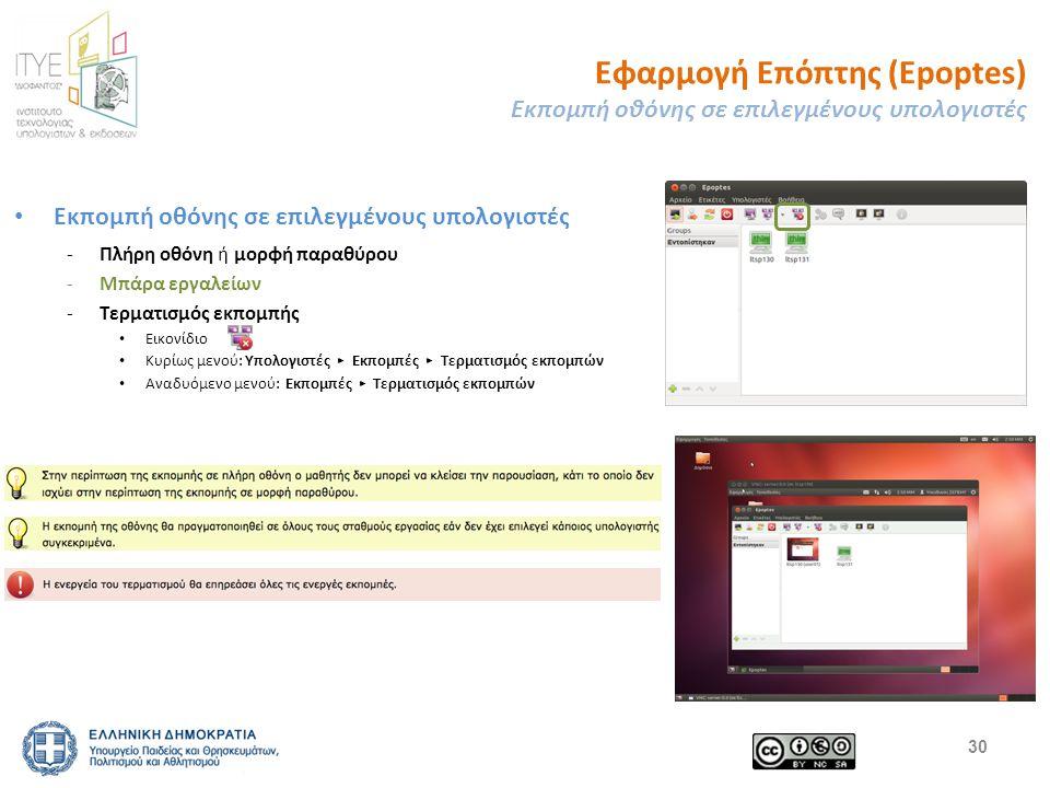 Εφαρμογή Επόπτης (Epoptes) Εκπομπή οθόνης σε επιλεγμένους υπολογιστές Εκπομπή οθόνης σε επιλεγμένους υπολογιστές -Πλήρη οθόνη ή μορφή παραθύρου -Μπάρα εργαλείων -Τερματισμός εκπομπής Εικονίδιο Κυρίως μενού: Υπολογιστές ▸ Εκπομπές ▸ Τερματισμός εκπομπών Αναδυόμενο μενού: Εκπομπές ▸ Τερματισμός εκπομπών 30