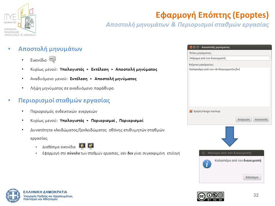 Εφαρμογή Επόπτης (Epoptes) Αποστολή μηνυμάτων & Περιορισμοί σταθμών εργασίας Αποστολή μηνυμάτων Εικονίδιο Κυρίως μενού: Υπολογιστές ▸ Εκτέλεση ▸ Αποστολή μηνύματος Αναδυόμενο μενού: Εκτέλεση ▸ Αποστολή μηνύματος Λήψη μηνύματος σε αναδυόμενο παράθυρο Περιορισμοί σταθμών εργασίας Περιορισμός ενδεικτικών ενεργειών Κυρίως μενού: Υπολογιστές ▸ Περιορισμοί, Περιορισμοί Δυνατότητα κλειδώματος/ξεκλειδώματος οθόνης επιθυμητών σταθμών εργασίας Διαθέσιμα εικονίδια Εφαρμογή στο σύνολο των σταθμών εργασίας, εάν δεν γίνει συγκεκριμένη επιλογή 32