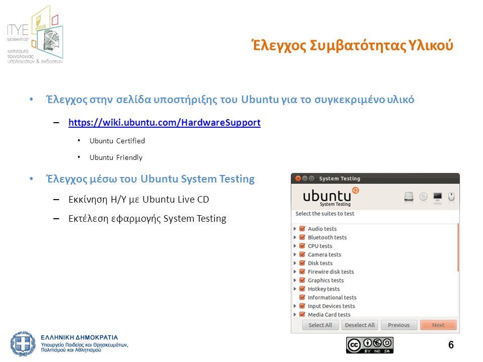 Έλεγχος Συμβατότητας Υλικού Έλεγχος στην σελίδα υποστήριξης του Ubuntu για το συγκεκριμένο υλικό – https://wiki.ubuntu.com/HardwareSupport https://wiki.ubuntu.com/HardwareSupport Ubuntu Certified Ubuntu Friendly Έλεγχος μέσω του Ubuntu System Testing – Εκκίνηση Η/Υ με Ubuntu Live CD – Εκτέλεση εφαρμογής System Testing 6