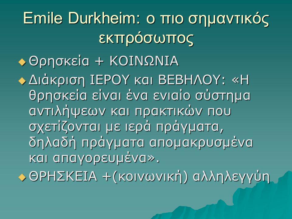Emile Durkheim: ο πιο σημαντικός εκπρόσωπος  Θρησκεία + ΚΟΙΝΩΝΙΑ  Διάκριση ΙΕΡΟΥ και ΒΕΒΗΛΟΥ: «Η θρησκεία είναι ένα ενιαίο σύστημα αντιλήψεων και πρακτικών που σχετίζονται με ιερά πράγματα, δηλαδή πράγματα απομακρυσμένα και απαγορευμένα».