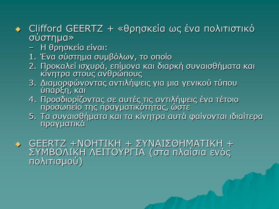  Clifford GEERTZ + «θρησκεία ως ένα πολιτιστικό σύστημα» –Η θρησκεία είναι: 1.Ένα σύστημα συμβόλων, το οποίο 2.Προκαλεί ισχυρά, επίμονα και διαρκή συναισθήματα και κίνητρα στους ανθρώπους 3.Διαμορφώνοντας αντιλήψεις για μια γενικού τύπου ύπαρξη, και 4.Προσδιορίζοντας σε αυτές τις αντιλήψεις ένα τέτοιο προσωπείο της πραγματικότητας, ώστε 5.Τα συναισθήματα και τα κίνητρα αυτά φαίνονται ιδιαίτερα πραγματικά  GEERTZ +ΝΟΗΤΙΚΗ + ΣΥΝΑΙΣΘΗΜΑΤΙΚΗ + ΣΥΜΒΟΛΙΚΗ ΛΕΙΤΟΥΡΓΙΑ (στα πλαίσια ενός πολιτισμού)