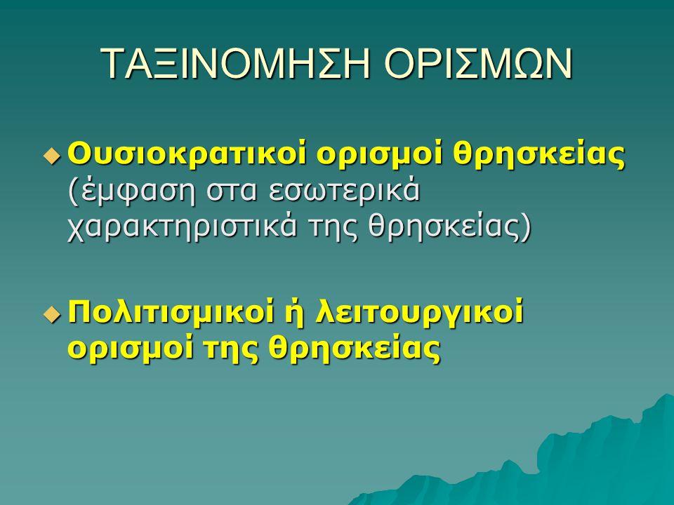 ΤΑΞΙΝΟΜΗΣΗ ΟΡΙΣΜΩΝ  Ουσιοκρατικοί ορισμοί θρησκείας (έμφαση στα εσωτερικά χαρακτηριστικά της θρησκείας)  Πολιτισμικοί ή λειτουργικοί ορισμοί της θρησκείας