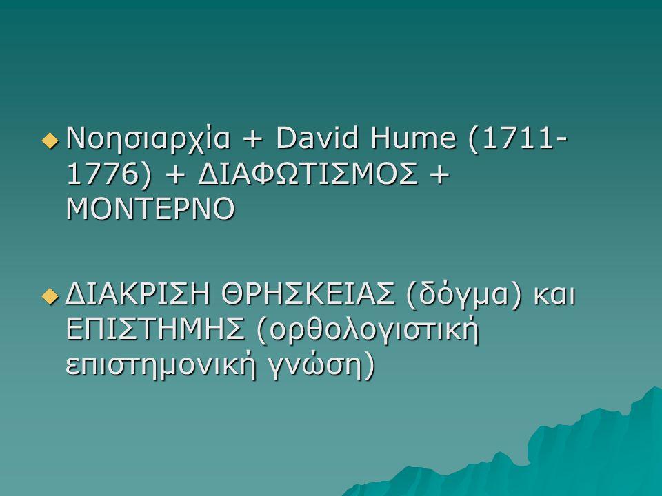  Νοησιαρχία + David Hume (1711- 1776) + ΔΙΑΦΩΤΙΣΜΟΣ + ΜΟΝΤΕΡΝΟ  ΔΙΑΚΡΙΣΗ ΘΡΗΣΚΕΙΑΣ (δόγμα) και ΕΠΙΣΤΗΜΗΣ (ορθολογιστική επιστημονική γνώση)