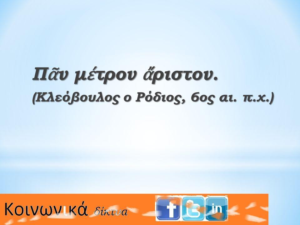 Π ᾶ ν μ έ τρον ἄ ριστον. (Κλεόβουλος ο Ρόδιος, 6ος αι. π.χ.)