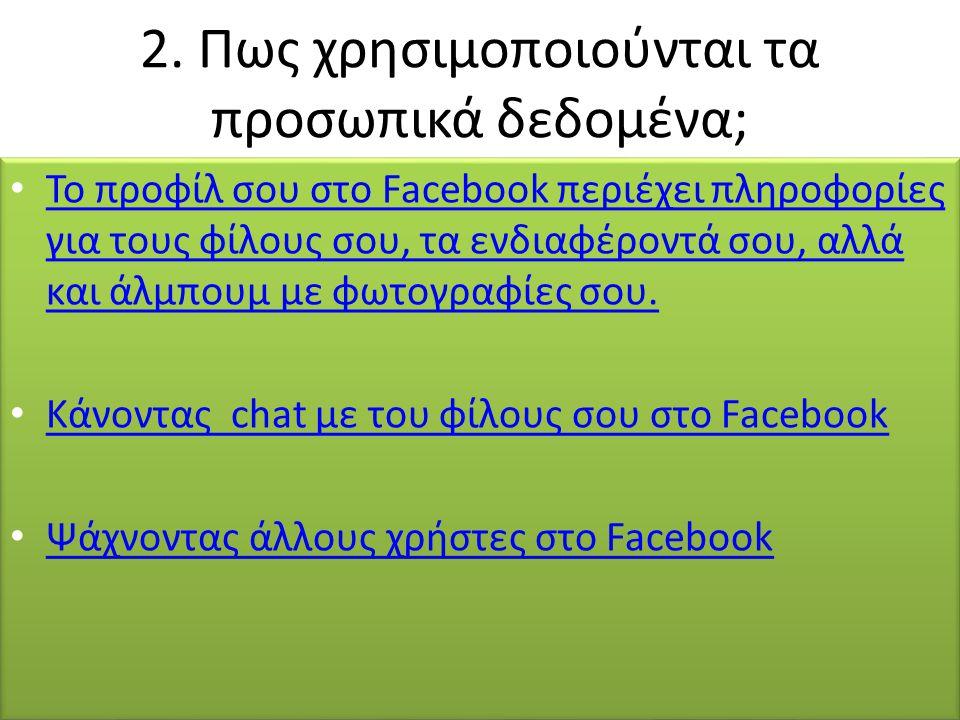 2. Πως χρησιμοποιούνται τα προσωπικά δεδομένα; Το προφίλ σου στο Facebook περιέχει πληροφορίες για τους φίλους σου, τα ενδιαφέροντά σου, αλλά και άλμπ