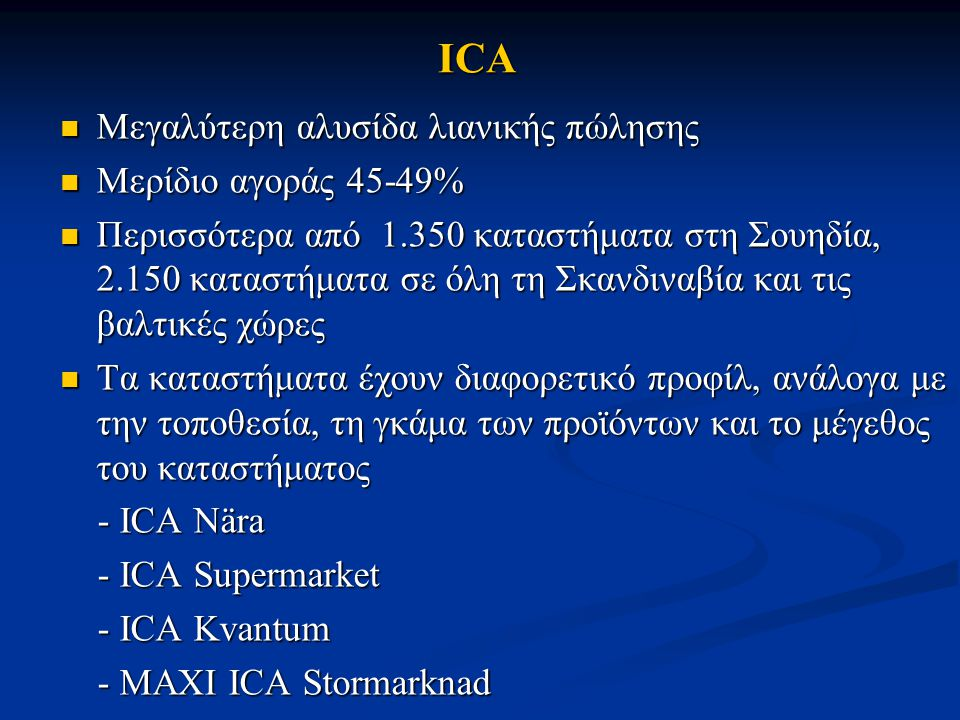 ICA Μεγαλύτερη αλυσίδα λιανικής πώλησης Μεγαλύτερη αλυσίδα λιανικής πώλησης Μερίδιο αγοράς 45-49% Μερίδιο αγοράς 45-49% Περισσότερα από 1.350 καταστήμ