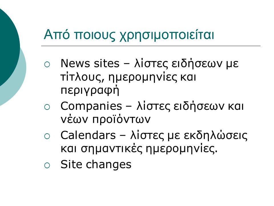 Από ποιους χρησιμοποιείται  News sites – λίστες ειδήσεων με τίτλους, ημερομηνίες και περιγραφή  Companies – λίστες ειδήσεων και νέων προϊόντων  Calendars – λίστες με εκδηλώσεις και σημαντικές ημερομηνίες.