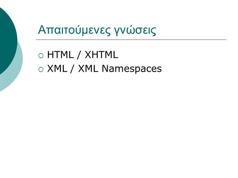 Απαιτούμενες γνώσεις  HTML / XHTML  XML / XML Namespaces