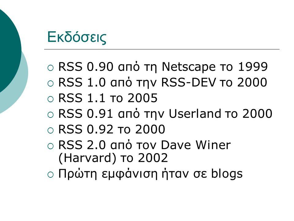 Εκδόσεις  RSS 0.90 από τη Netscape το 1999  RSS 1.0 από την RSS-DEV το 2000  RSS 1.1 το 2005  RSS 0.91 από την Userland το 2000  RSS 0.92 το 2000  RSS 2.0 από τον Dave Winer (Harvard) το 2002  Πρώτη εμφάνιση ήταν σε blogs