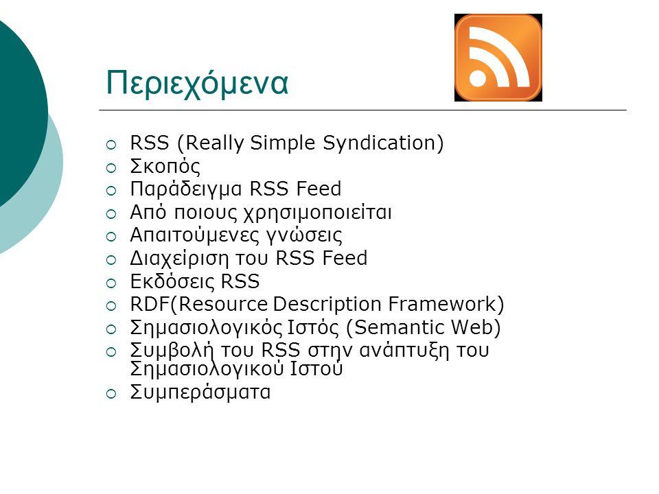 Περιεχόμενα  RSS (Really Simple Syndication)  Σκοπός  Παράδειγμα RSS Feed  Από ποιους χρησιμοποιείται  Απαιτούμενες γνώσεις  Διαχείριση του RSS Feed  Εκδόσεις RSS  RDF(Resource Description Framework)  Σημασιολογικός Ιστός (Semantic Web)  Συμβολή του RSS στην ανάπτυξη του Σημασιολογικού Ιστού  Συμπεράσματα