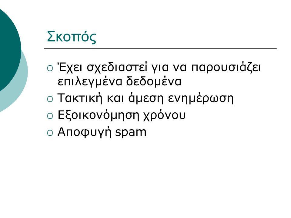 Σκοπός  Έχει σχεδιαστεί για να παρουσιάζει επιλεγμένα δεδομένα  Τακτική και άμεση ενημέρωση  Εξοικονόμηση χρόνου  Αποφυγή spam