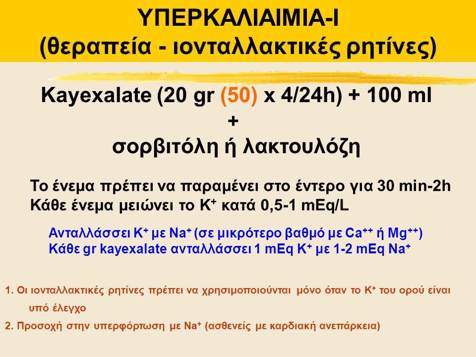 ΥΠΕΡΚΑΛΙΑΙΜΙΑ-Ι (θεραπεία - ιονταλλακτικές ρητίνες) Kayexalate (20 gr (50) x 4/24h) + 100 ml + σορβιτόλη ή λακτουλόζη Ανταλλάσσει Κ + με Na + (σε μικρ