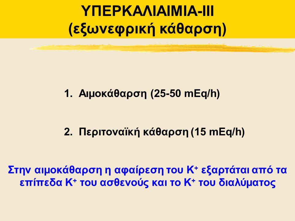 1.Αιμοκάθαρση (25-50 mEq/h) 2.Περιτοναϊκή κάθαρση (15 mEq/h) ΥΠΕΡΚΑΛΙΑΙΜΙΑ-ΙΙΙ (εξωνεφρική κάθαρση) Στην αιμοκάθαρση η αφαίρεση του Κ + εξαρτάται από