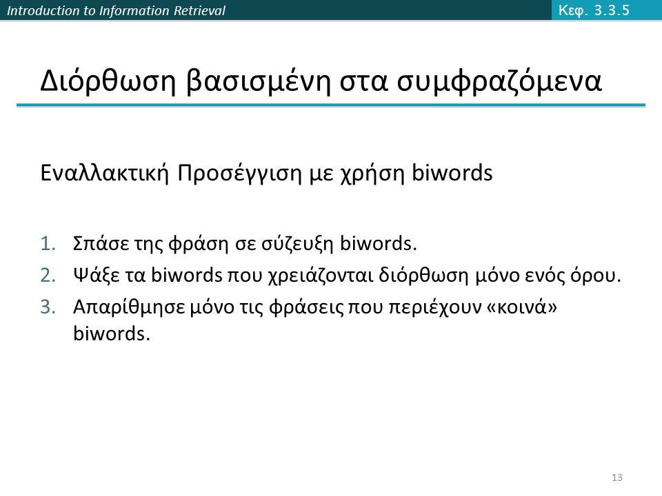Introduction to Information Retrieval Εναλλακτική Προσέγγιση με χρήση biwords 1.Σπάσε της φράση σε σύζευξη biwords. 2.Ψάξε τα biwords που χρειάζονται