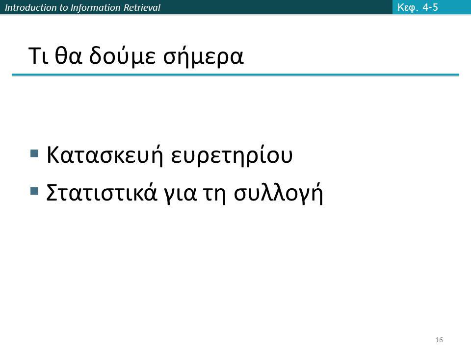Introduction to Information Retrieval Τι θα δούμε σήμερα  Κατασκευή ευρετηρίου  Στατιστικά για τη συλλογή Κεφ. 4-5 16