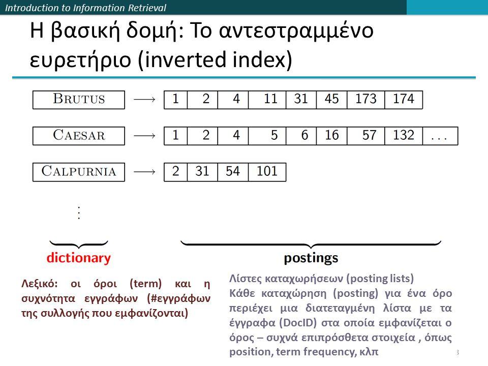 Introduction to Information Retrieval Η βασική δομή: Το αντεστραμμένο ευρετήριο (inverted index) Λεξικό: οι όροι (term) και η συχνότητα εγγράφων (#εγγράφων της συλλογής που εμφανίζονται) 18 Λίστες καταχωρήσεων (posting lists) Kάθε καταχώρηση (posting) για ένα όρο περιέχει μια διατεταγμένη λίστα με τα έγγραφα (DocID) στα οποία εμφανίζεται ο όρος – συχνά επιπρόσθετα στοιχεία, όπως position, term frequency, κλπ
