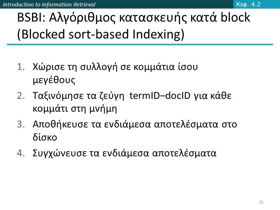 Introduction to Information Retrieval BSBI: Αλγόριθμος κατασκευής κατά block (Blocked sort-based Indexing) 1.Χώρισε τη συλλογή σε κομμάτια ίσου μεγέθους 2.Ταξινόμησε τα ζεύγη termID–docID για κάθε κομμάτι στη μνήμη 3.Αποθήκευσε τα ενδιάμεσα αποτελέσματα στο δίσκο 4.Συγχώνευσε τα ενδιάμεσα αποτελέσματα Κεφ.