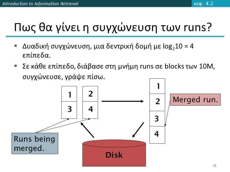 Introduction to Information Retrieval Πως θα γίνει η συγχώνευση των runs?  Δυαδική συγχώνευση, μια δεντρική δομή με log 2 10 = 4 επίπεδα.  Σε κάθε ε