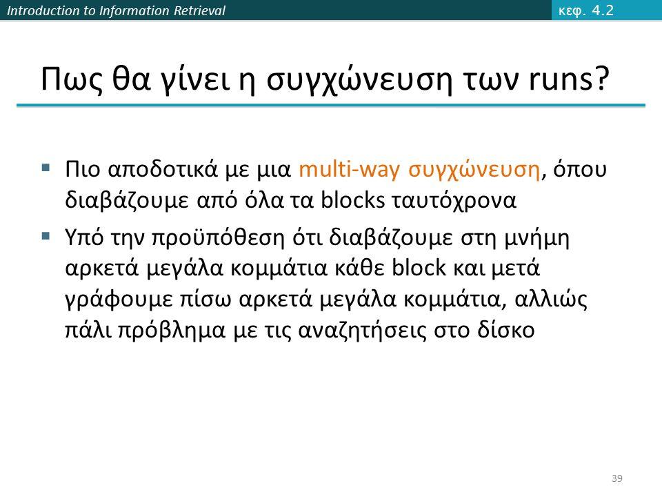 Introduction to Information Retrieval  Πιο αποδοτικά με μια multi-way συγχώνευση, όπου διαβάζουμε από όλα τα blocks ταυτόχρονα  Υπό την προϋπόθεση ότι διαβάζουμε στη μνήμη αρκετά μεγάλα κομμάτια κάθε block και μετά γράφουμε πίσω αρκετά μεγάλα κομμάτια, αλλιώς πάλι πρόβλημα με τις αναζητήσεις στο δίσκο κεφ.