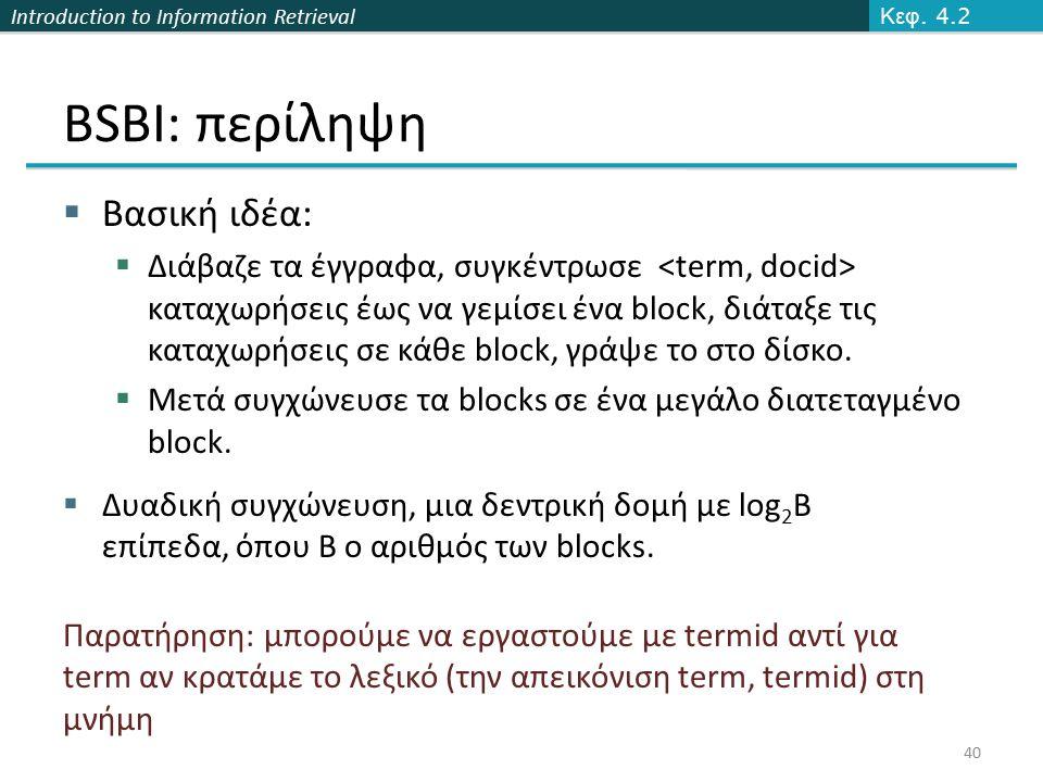 Introduction to Information Retrieval BSBI: περίληψη  Βασική ιδέα:  Διάβαζε τα έγγραφα, συγκέντρωσε καταχωρήσεις έως να γεμίσει ένα block, διάταξε τ