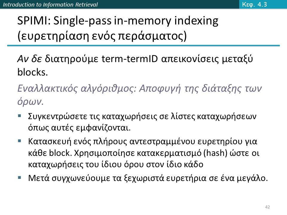 Introduction to Information Retrieval SPIMI: Single-pass in-memory indexing (ευρετηρίαση ενός περάσματος) Αν δε διατηρούμε term-termID απεικονίσεις μεταξύ blocks.