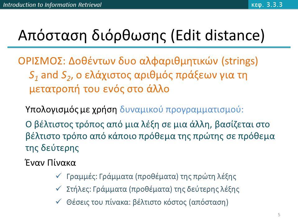 Introduction to Information Retrieval Απόσταση διόρθωσης (Edit distance) ΟΡΙΣΜΟΣ: Δοθέντων δυο αλφαριθμητικών (strings) S 1 and S 2, ο ελάχιστος αριθμός πράξεων για τη μετατροπή του ενός στο άλλο κεφ.