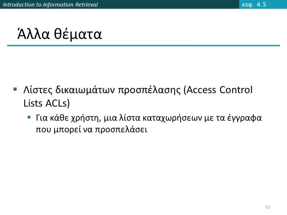 Introduction to Information Retrieval Άλλα θέματα  Λίστες δικαιωμάτων προσπέλασης (Access Control Lists ACLs)  Για κάθε χρήστη, μια λίστα καταχωρήσε