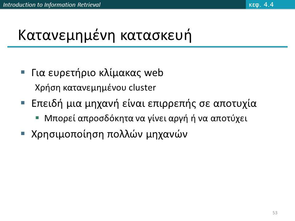 Introduction to Information Retrieval Κατανεμημένη κατασκευή  Για ευρετήριο κλίμακας web Χρήση κατανεμημένου cluster  Επειδή μια μηχανή είναι επιρρε