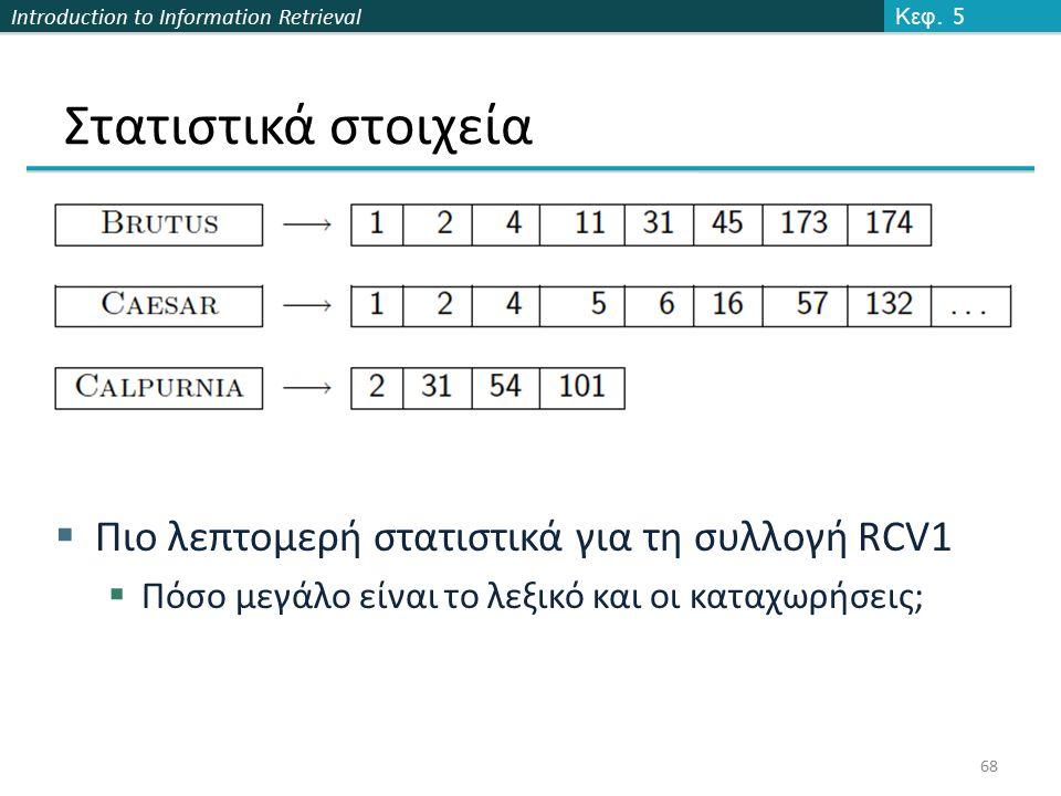Introduction to Information Retrieval Στατιστικά στοιχεία  Πιο λεπτομερή στατιστικά για τη συλλογή RCV1  Πόσο μεγάλο είναι το λεξικό και οι καταχωρή