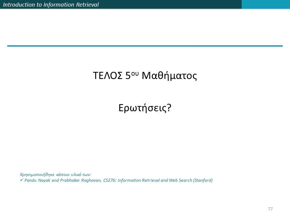Introduction to Information Retrieval ΤΕΛΟΣ 5 ου Μαθήματος Ερωτήσεις? Χρησιμοποιήθηκε κάποιο υλικό των: Pandu Nayak and Prabhakar Raghavan, CS276: Inf