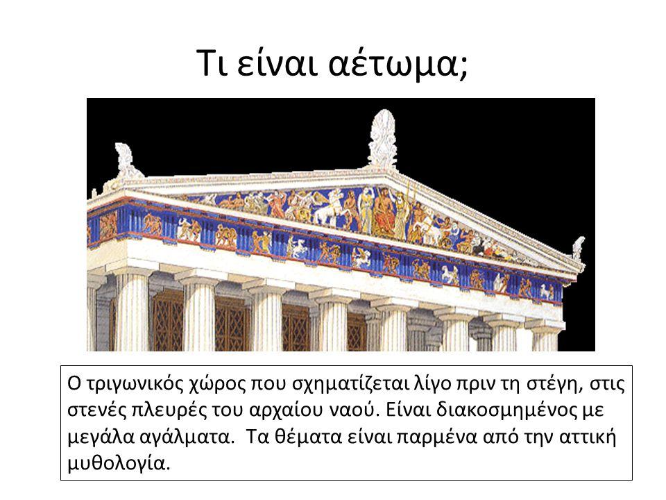 Τι είναι αέτωμα; Ο τριγωνικός χώρος που σχηματίζεται λίγο πριν τη στέγη, στις στενές πλευρές του αρχαίου ναού. Είναι διακοσμημένος με μεγάλα αγάλματα.