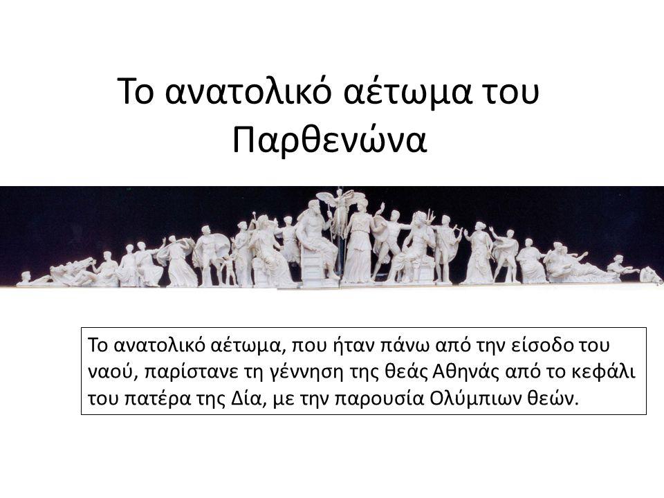 Το ανατολικό αέτωμα του Παρθενώνα Το ανατολικό αέτωμα, που ήταν πάνω από την είσοδο του ναού, παρίστανε τη γέννηση της θεάς Αθηνάς από το κεφάλι του π