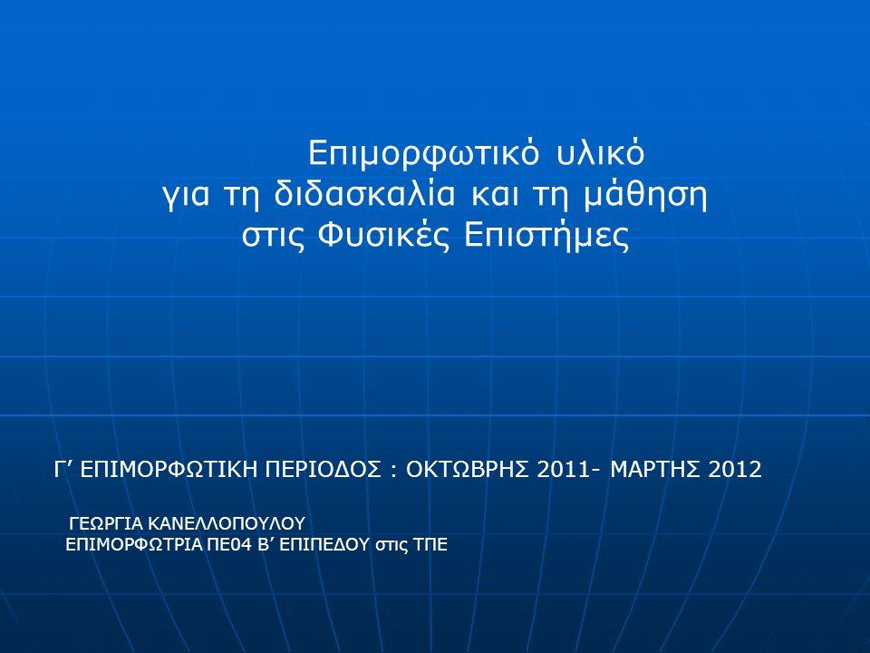 Επιμορφωτικό υλικό για τη διδασκαλία και τη μάθηση στις Φυσικές Επιστήμες Γ' ΕΠΙΜΟΡΦΩΤΙΚΗ ΠΕΡΙΟΔΟΣ : ΟΚΤΩΒΡΗΣ 2011- ΜΑΡΤΗΣ 2012 ΓΕΩΡΓΙΑ ΚΑΝΕΛΛΟΠΟΥΛΟΥ