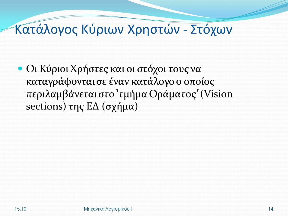 Κατάλογος Κύριων Χρηστών - Στόχων Οι Κύριοι Χρήστες και οι στόχοι τους να καταγράφονται σε έναν κατάλογο ο οποίος περιλαμβάνεται στο ' τμήμα Οράματος ' (Vision sections) της ΕΔ (σχήμα) 15:21Μηχανική Λογισμικού Ι14