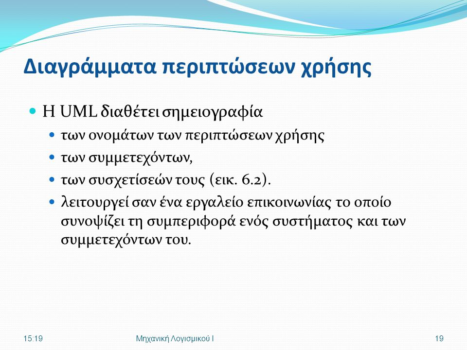Διαγράμματα περιπτώσεων χρήσης Η UML διαθέτει σημειογραφία των ονομάτων των περιπτώσεων χρήσης των συμμετεχόντων, των συσχετίσεών τους (εικ. 6.2). λει