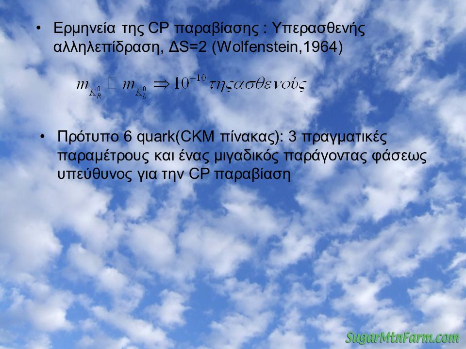 Ερμηνεία της CP παραβίασης : Υπερασθενής αλληλεπίδραση, ΔS=2 (Wolfenstein,1964) Πρότυπο 6 quark(CKM πίνακας): 3 πραγματικές παραμέτρους και ένας μιγαδικός παράγοντας φάσεως υπεύθυνος για την CP παραβίαση