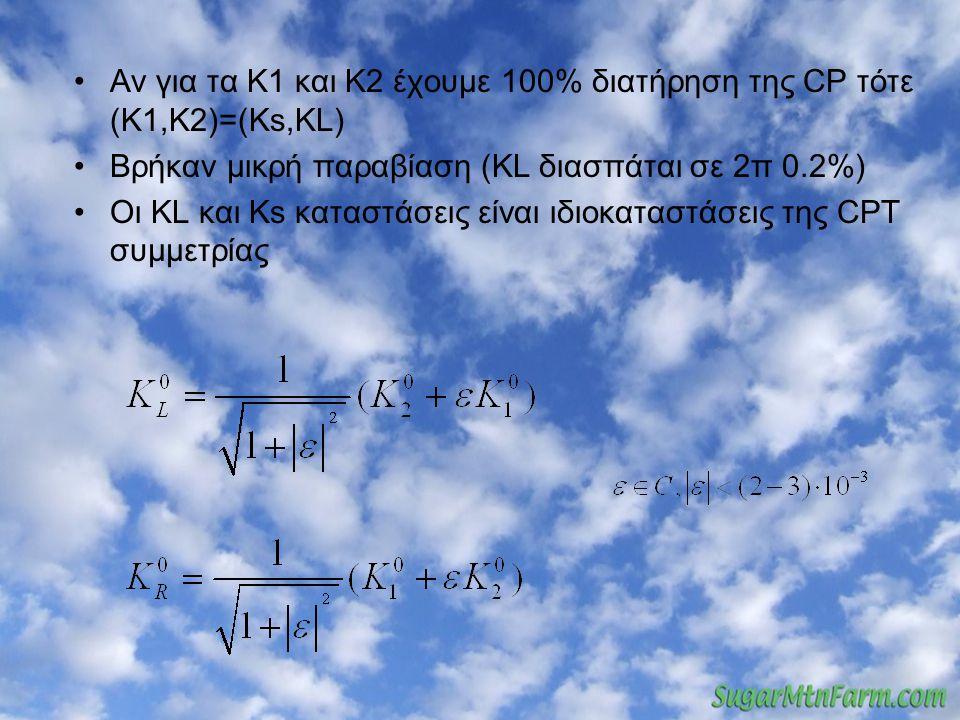 Αν για τα Κ1 και Κ2 έχουμε 100% διατήρηση της CP τότε (Κ1,Κ2)=(Ks,KL) Βρήκαν μικρή παραβίαση (ΚL διασπάται σε 2π 0.2%) Οι ΚL και Ks καταστάσεις είναι ιδιοκαταστάσεις της CPT συμμετρίας