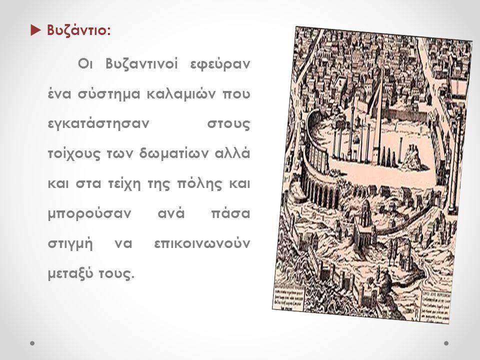  Βυζάντιο: Οι Βυζαντινοί εφεύραν ένα σύστημα καλαμιών που εγκατάστησαν στους τοίχους των δωματίων αλλά και στα τείχη της πόλης και μπορούσαν ανά πάσα