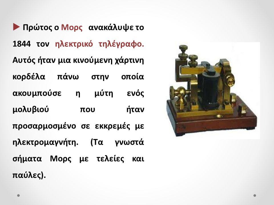  Πρώτος ο Μορς ανακάλυψε το 1844 τον ηλεκτρικό τηλέγραφο. Αυτός ήταν μια κινούμενη χάρτινη κορδέλα πάνω στην οποία ακουμπούσε η μύτη ενός μολυβιού πο
