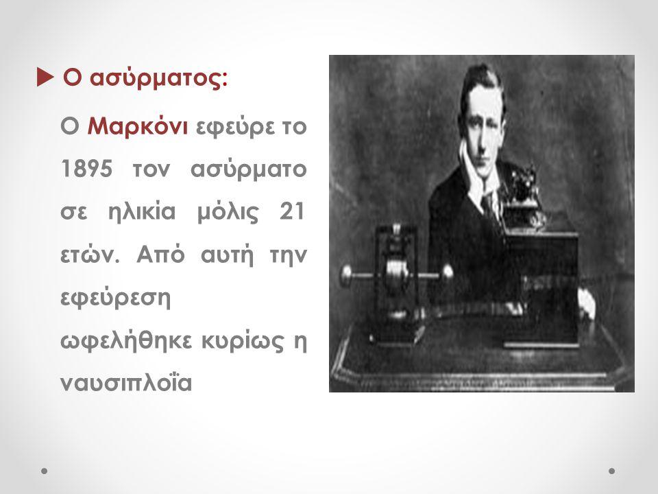  Ο ασύρματος: Ο Μαρκόνι εφεύρε το 1895 τον ασύρματο σε ηλικία μόλις 21 ετών. Από αυτή την εφεύρεση ωφελήθηκε κυρίως η ναυσιπλοΐα