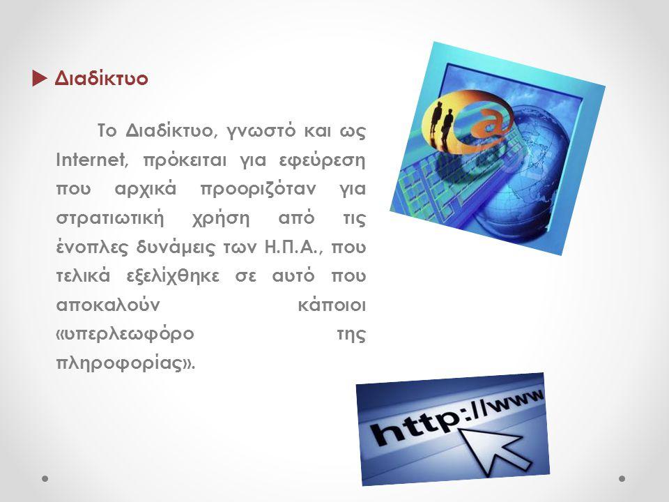  Διαδίκτυο Το Διαδίκτυο, γνωστό και ως Internet, πρόκειται για εφεύρεση που αρχικά προοριζόταν για στρατιωτική χρήση από τις ένοπλες δυνάμεις των Η.Π