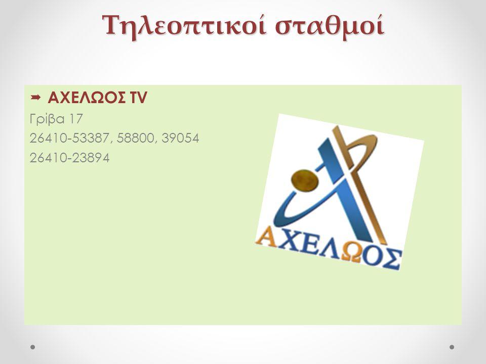 Τηλεοπτικοί σταθμοί  ΑΧΕΛΩΟΣ TV Γρίβα 17 26410-53387, 58800, 39054 26410-23894
