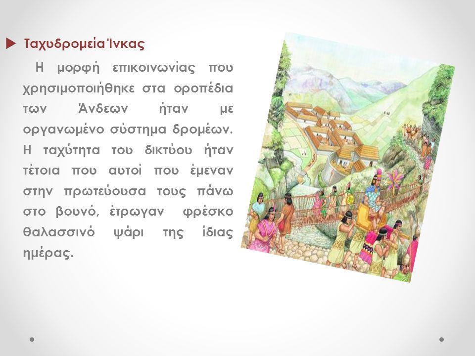  Ταχυδρομεία Ίνκας Η μορφή επικοινωνίας που χρησιμοποιήθηκε στα οροπέδια των Άνδεων ήταν με οργανωμένο σύστημα δρομέων. Η ταχύτητα του δικτύου ήταν τ